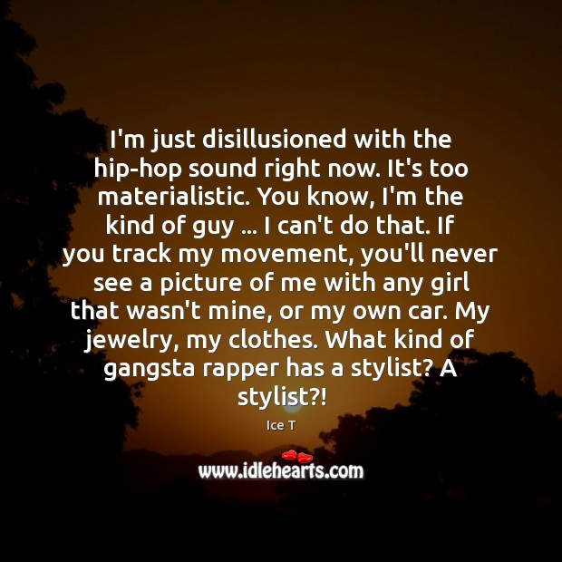 Image, I'm just disillusioned with the hip-hop sound right now. It's too materialistic.