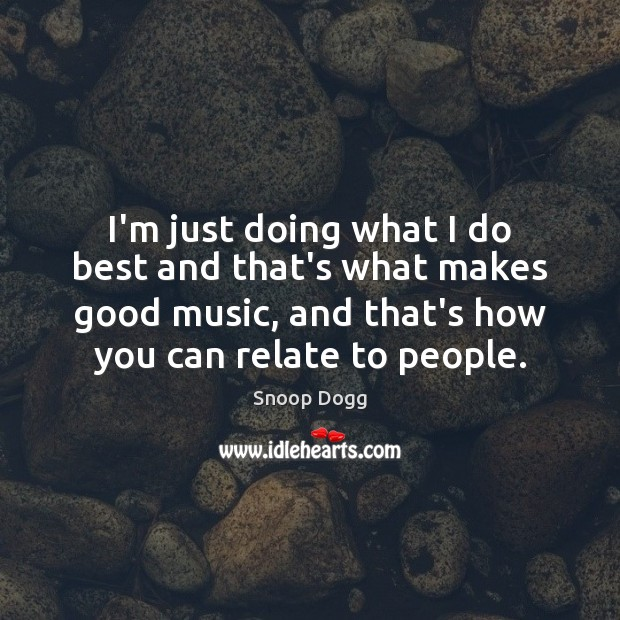 I'm just doing what I do best and that's what makes good Snoop Dogg Picture Quote