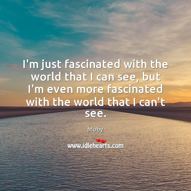 I'm just fascinated with the world that I can see, but I'm Moby Picture Quote