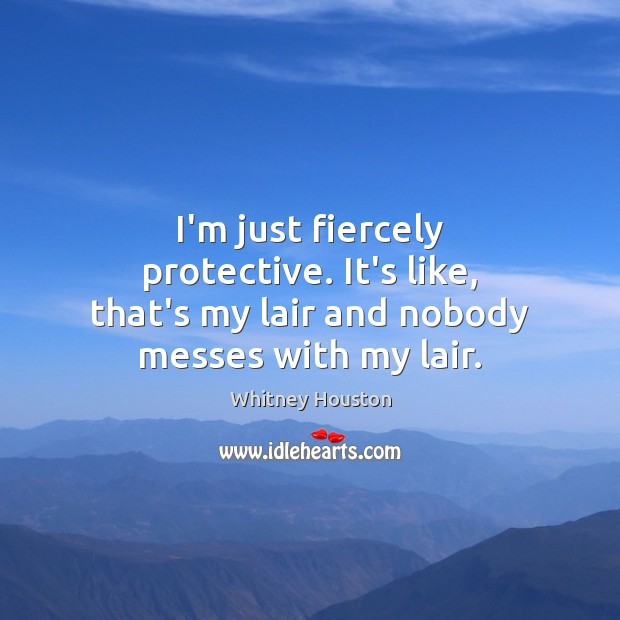 I'm just fiercely protective. It's like, that's my lair and nobody messes with my lair. Whitney Houston Picture Quote