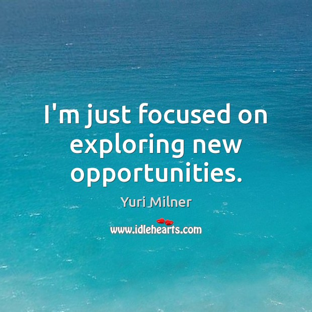 I'm just focused on exploring new opportunities. Yuri Milner Picture Quote