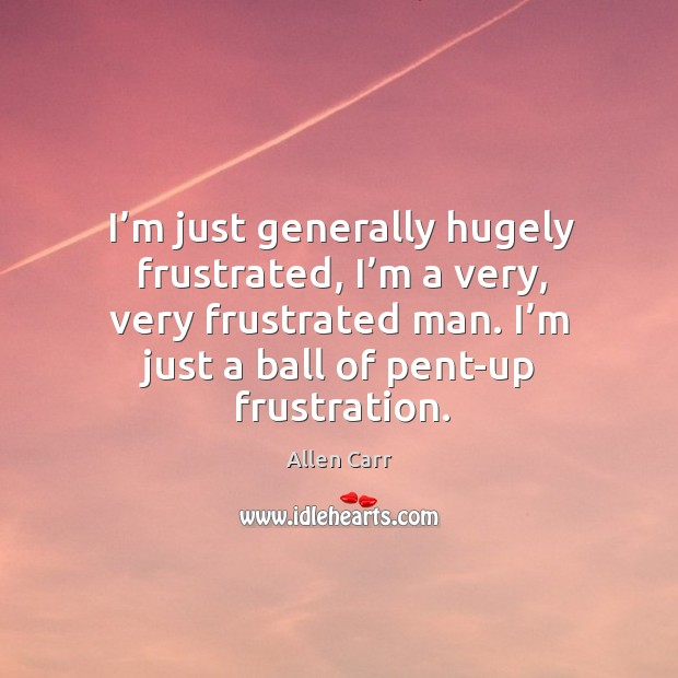 I'm just generally hugely frustrated, I'm a very, very frustrated man. I'm just a ball of pent-up frustration. Image