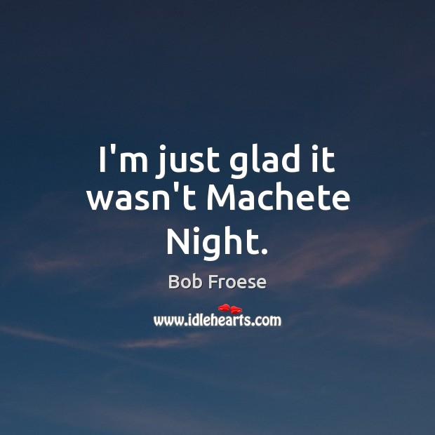 Image, I'm just glad it wasn't Machete Night.