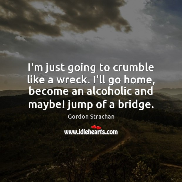 I'm just going to crumble like a wreck. I'll go home, become Gordon Strachan Picture Quote