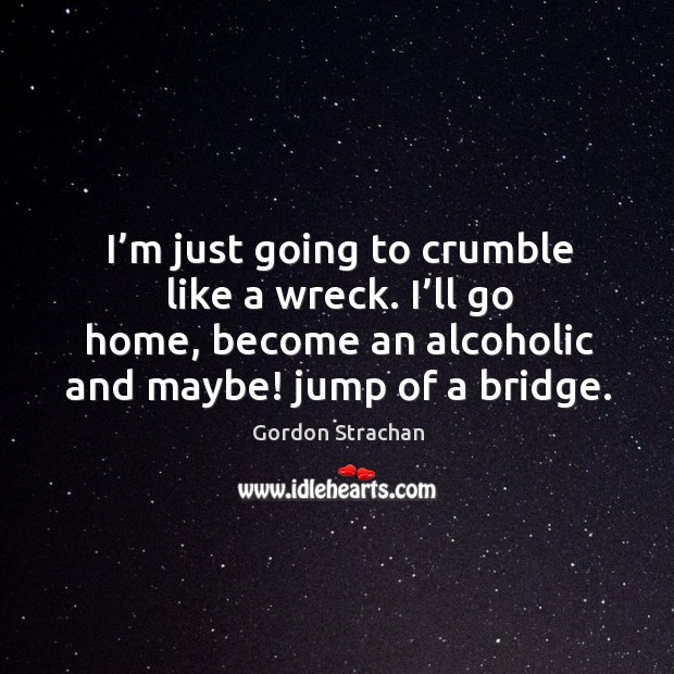 I'm just going to crumble like a wreck. I'll go home, become an alcoholic and maybe! jump of a bridge. Gordon Strachan Picture Quote