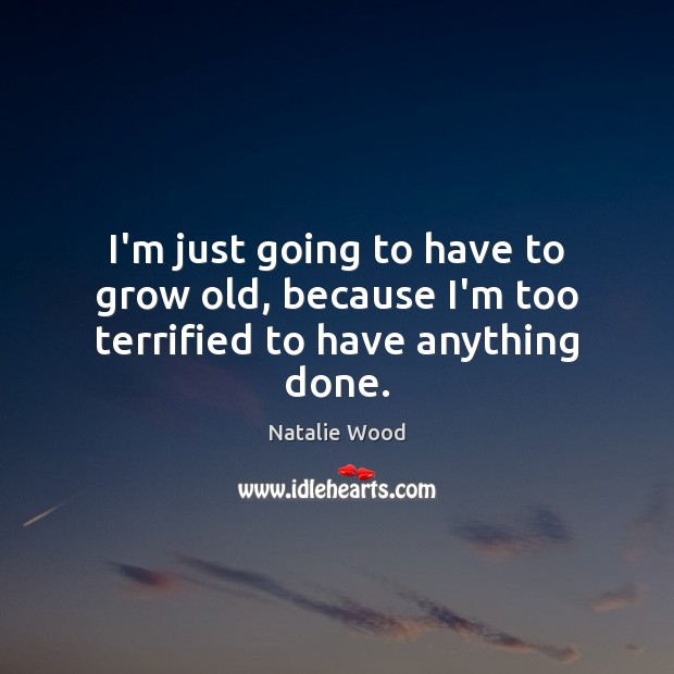 I'm just going to have to grow old, because I'm too terrified to have anything done. Natalie Wood Picture Quote