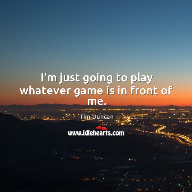 I'm just going to play whatever game is in front of me. Tim Duncan Picture Quote