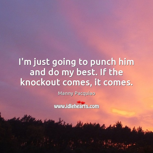 I'm just going to punch him and do my best. If the knockout comes, it comes. Manny Pacquiao Picture Quote
