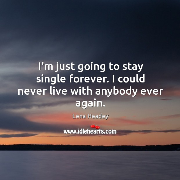 I'm just going to stay single forever. I could never live with anybody ever again. Lena Headey Picture Quote