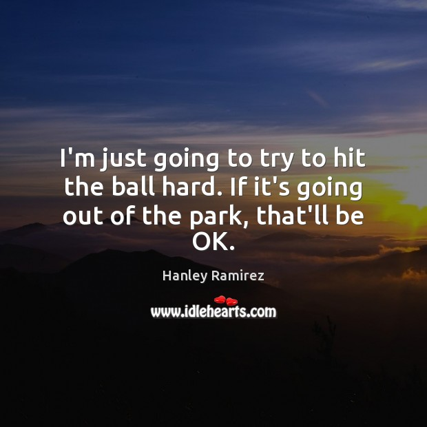 I'm just going to try to hit the ball hard. If it's going out of the park, that'll be OK. Image