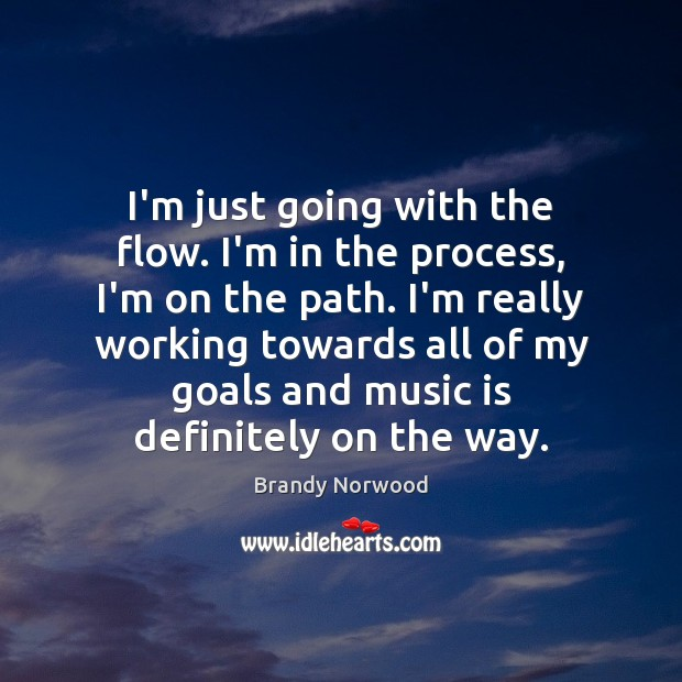 Image, I'm just going with the flow. I'm in the process, I'm on