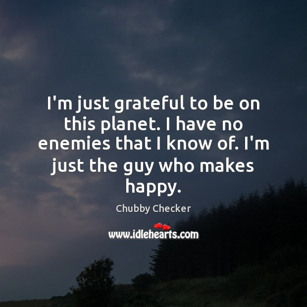 I'm just grateful to be on this planet. I have no enemies Image