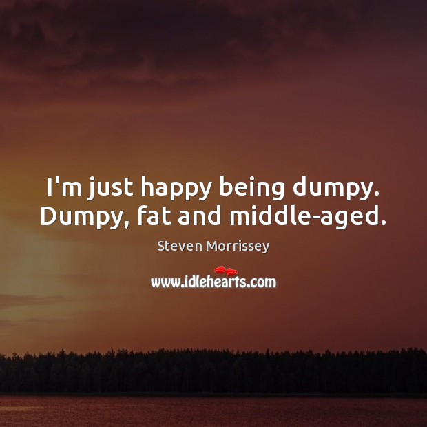 Image, I'm just happy being dumpy. Dumpy, fat and middle-aged.