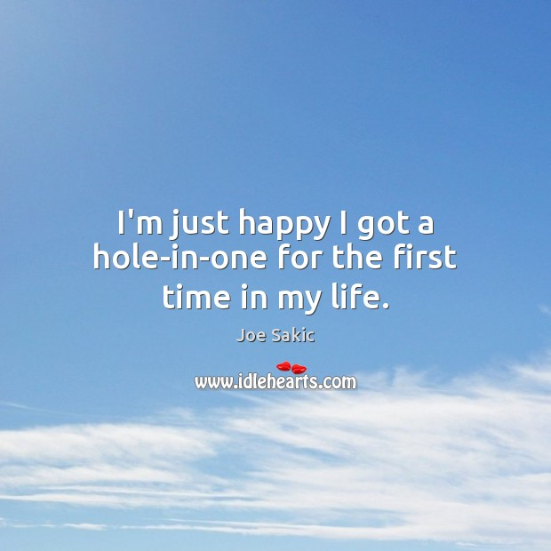 I'm just happy I got a hole-in-one for the first time in my life. Image