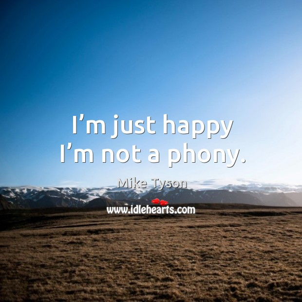 I'm just happy I'm not a phony. Image