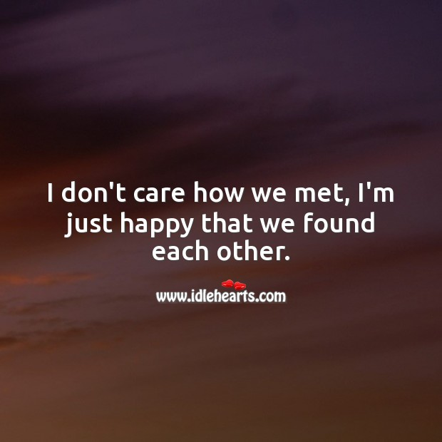 I'm just happy that we found each other. I Don't Care Quotes Image
