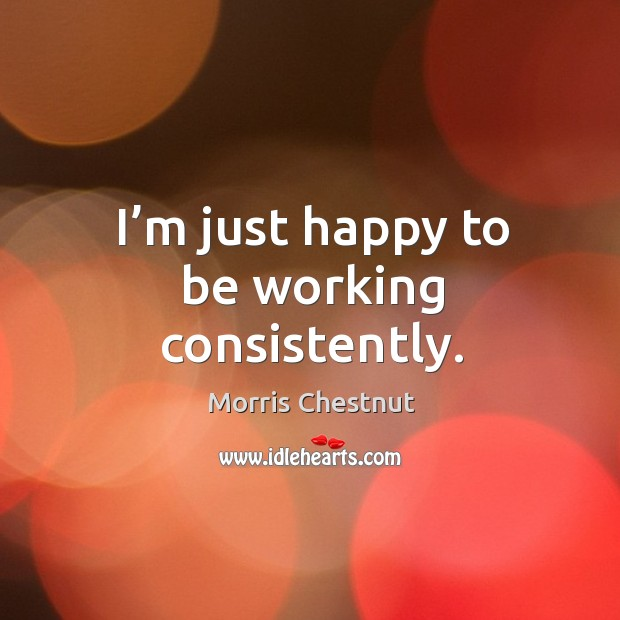 I'm just happy to be working consistently. Morris Chestnut Picture Quote