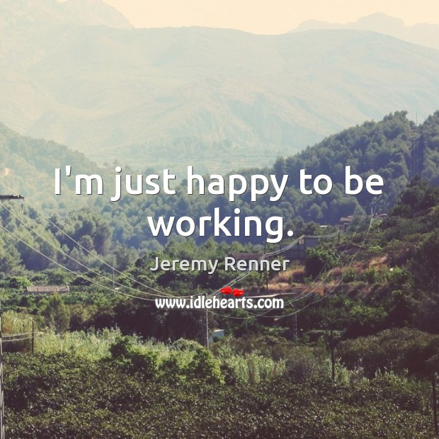I'm just happy to be working. Image