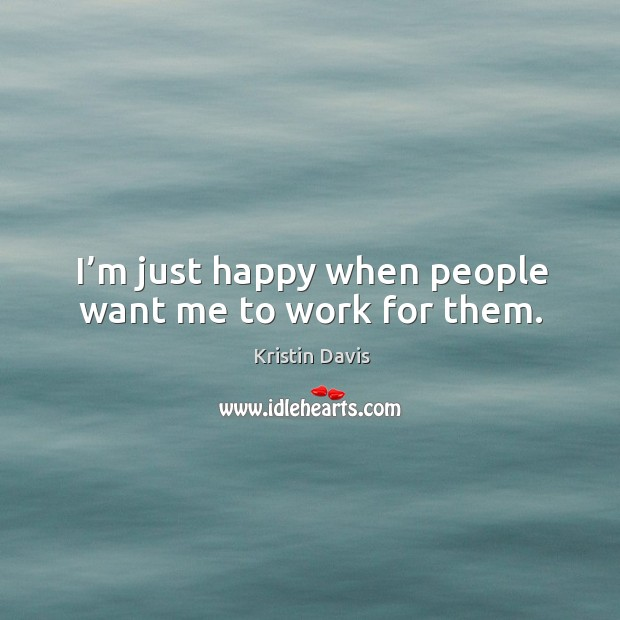 I'm just happy when people want me to work for them. Image