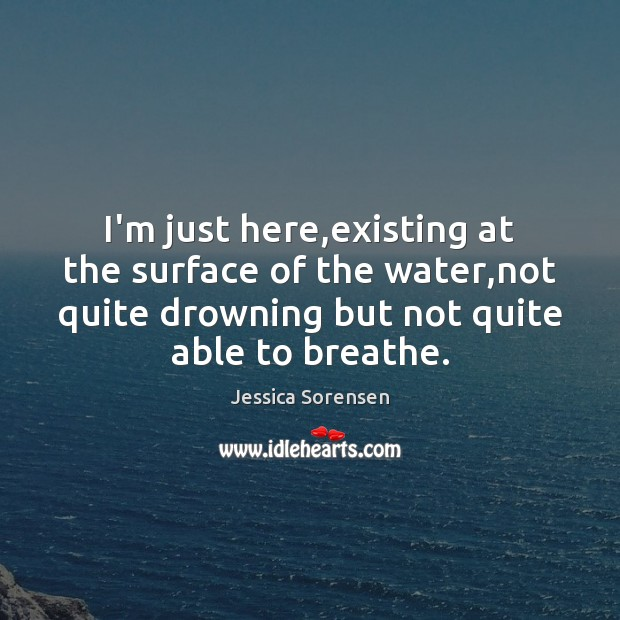 I'm just here,existing at the surface of the water,not quite Jessica Sorensen Picture Quote