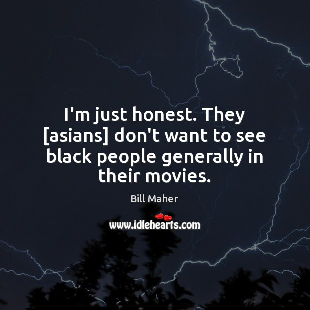 I'm just honest. They [asians] don't want to see black people generally in their movies. Image