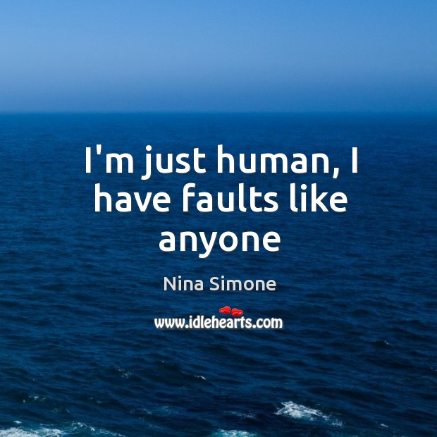 I'm just human, I have faults like anyone Nina Simone Picture Quote