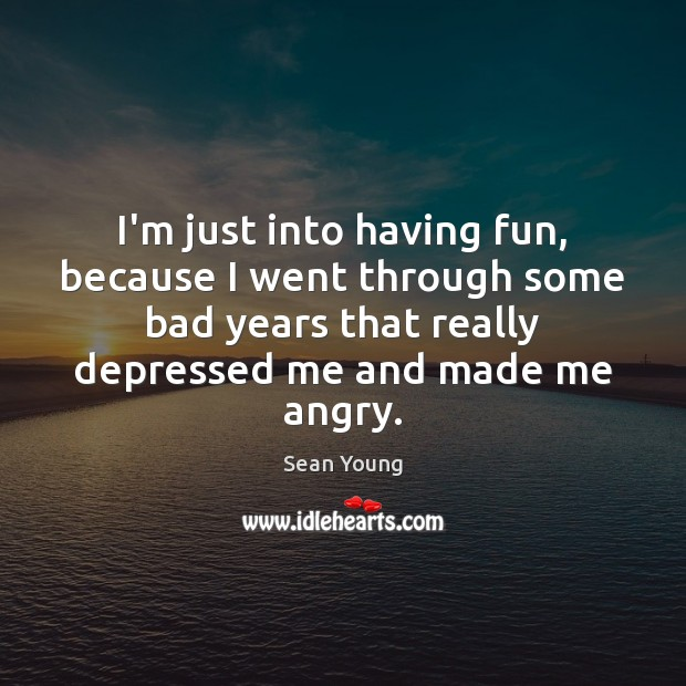 Image, I'm just into having fun, because I went through some bad years
