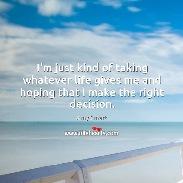 I'm just kind of taking whatever life gives me and hoping that I make the right decision. Amy Smart Picture Quote