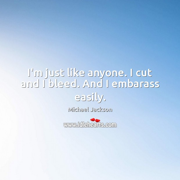 I'm just like anyone. I cut and I bleed. And I embarass easily. Michael Jackson Picture Quote