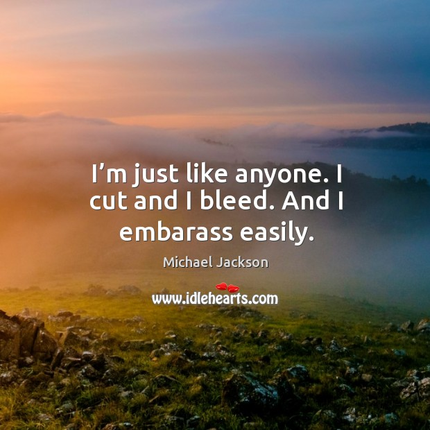 I'm just like anyone. I cut and I bleed. And I embarass easily. Image