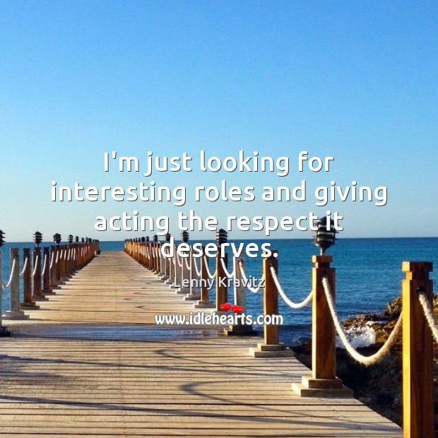 I'm just looking for interesting roles and giving acting the respect it deserves. Image