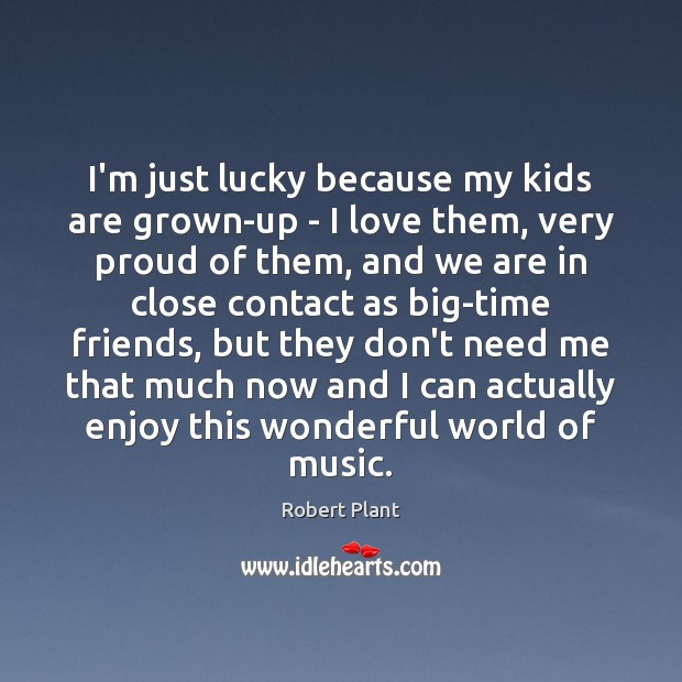 I'm just lucky because my kids are grown-up – I love them, Robert Plant Picture Quote