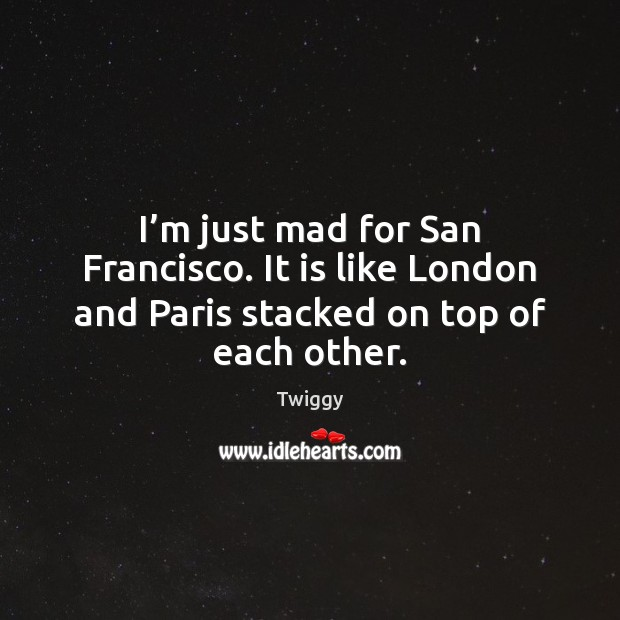 Image, I'm just mad for San Francisco. It is like London and