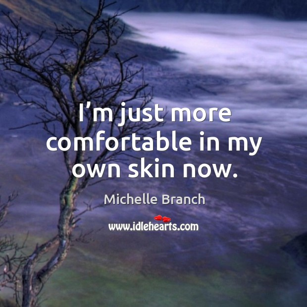 I'm just more comfortable in my own skin now. Michelle Branch Picture Quote