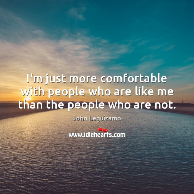 I'm just more comfortable with people who are like me than the people who are not. Image