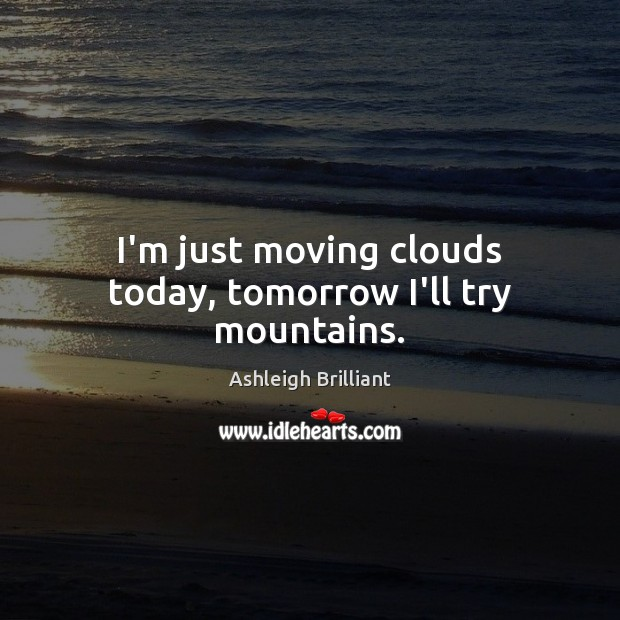 I'm just moving clouds today, tomorrow I'll try mountains. Ashleigh Brilliant Picture Quote