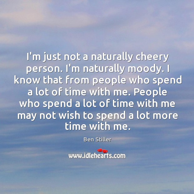I'm just not a naturally cheery person. I'm naturally moody. I know Image