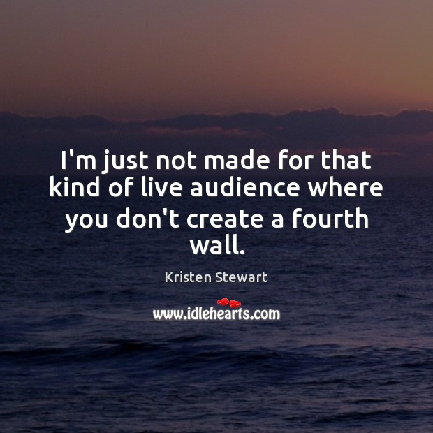 I'm just not made for that kind of live audience where you don't create a fourth wall. Kristen Stewart Picture Quote
