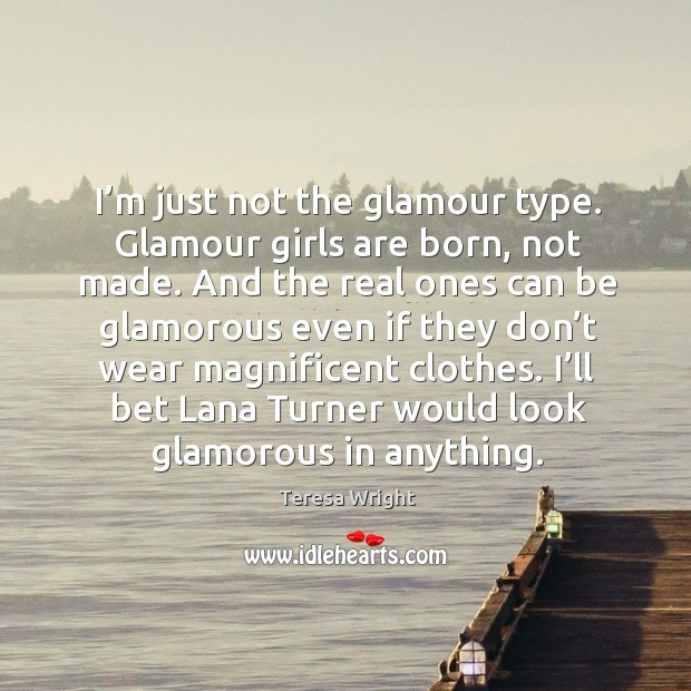 I'm just not the glamour type. Glamour girls are born, not made. Image
