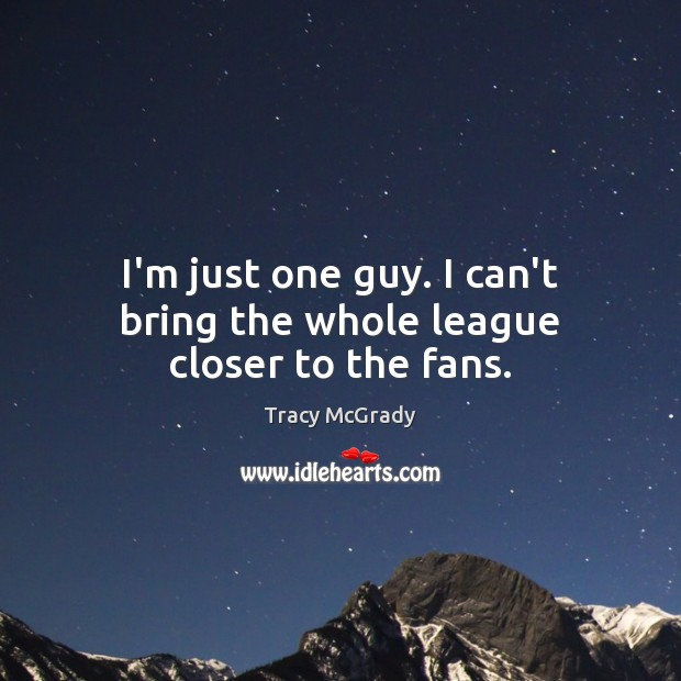 I'm just one guy. I can't bring the whole league closer to the fans. Image