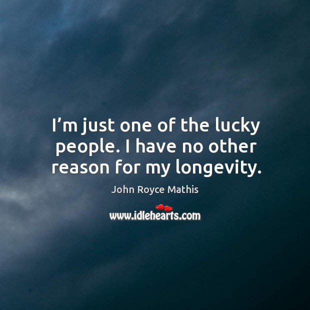 I'm just one of the lucky people. I have no other reason for my longevity. Image