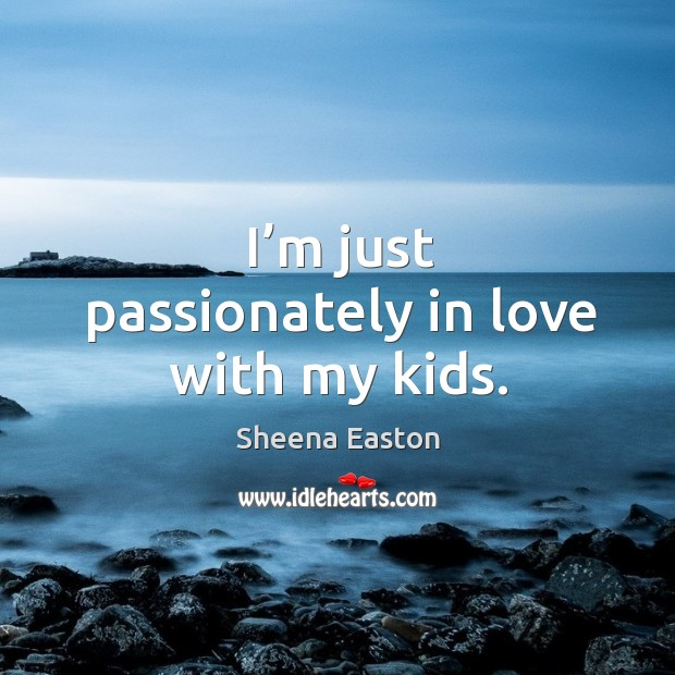 I'm just passionately in love with my kids. Sheena Easton Picture Quote