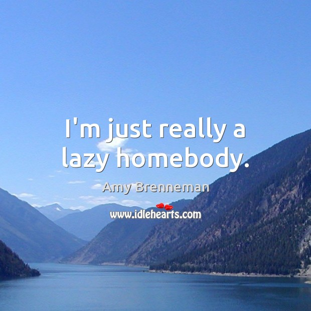 Image, I'm just really a lazy homebody.