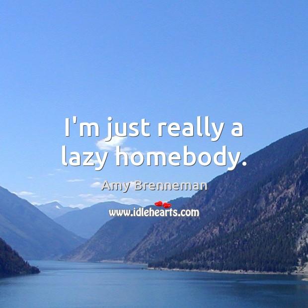 Image, I'm just really a lazy homebody.