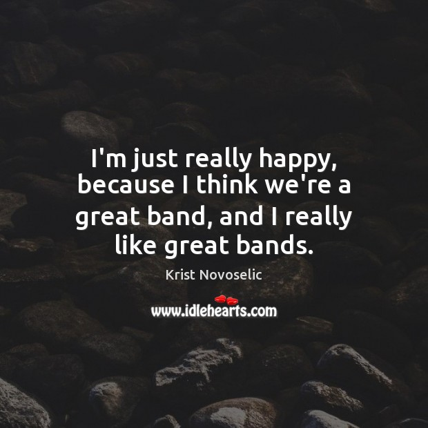 I'm just really happy, because I think we're a great band, and I really like great bands. Image