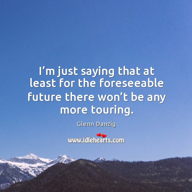 I'm just saying that at least for the foreseeable future there won't be any more touring. Image
