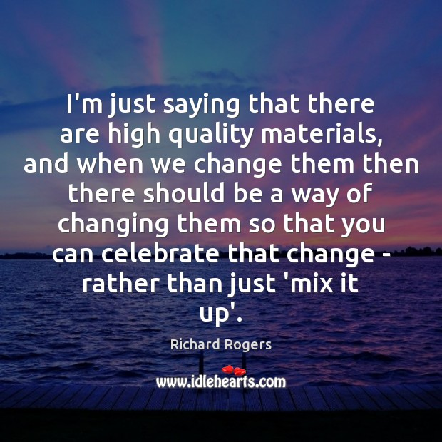 I'm just saying that there are high quality materials, and when we Richard Rogers Picture Quote