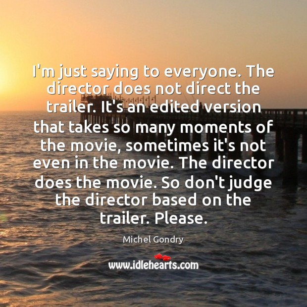 I'm just saying to everyone. The director does not direct the trailer. Michel Gondry Picture Quote