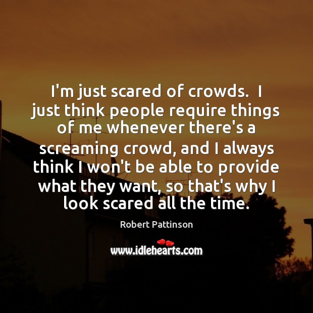 Image, I'm just scared of crowds.  I just think people require things of