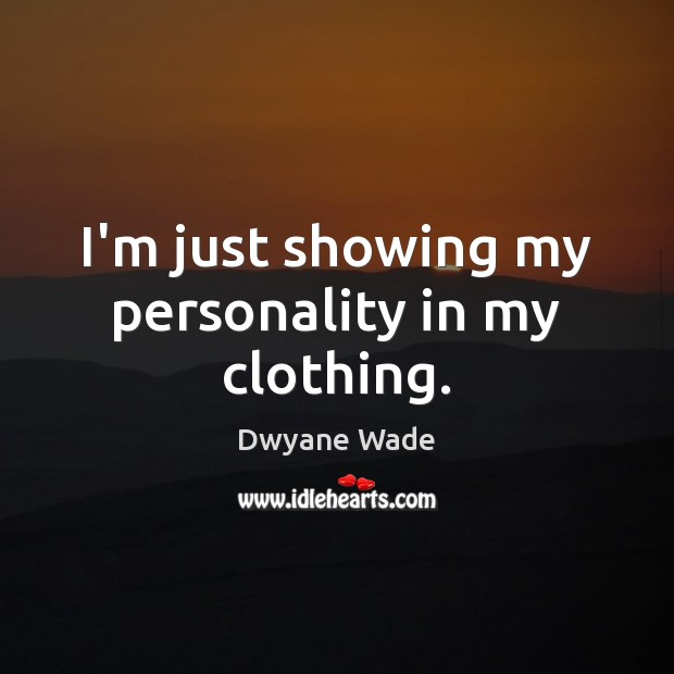 I'm just showing my personality in my clothing. Dwyane Wade Picture Quote